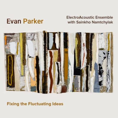 Evan Parker ElectroAcoustic Ensemble with Sainkho Namtchylak / Fixing the Fluctuating Ideas