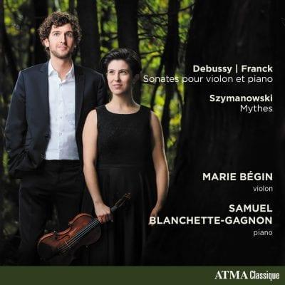 Marie Bégin (violon); Samuel Blanchette-Gagnon (piano) / Debussy, Franck : Sonates pour violon et piano; Szymanowski : Mythes